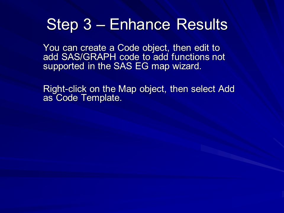 Step 3 – Enhance Results You can create a Code object, then edit to add SAS/GRAPH code to add functions not supported in the SAS EG map wizard.
