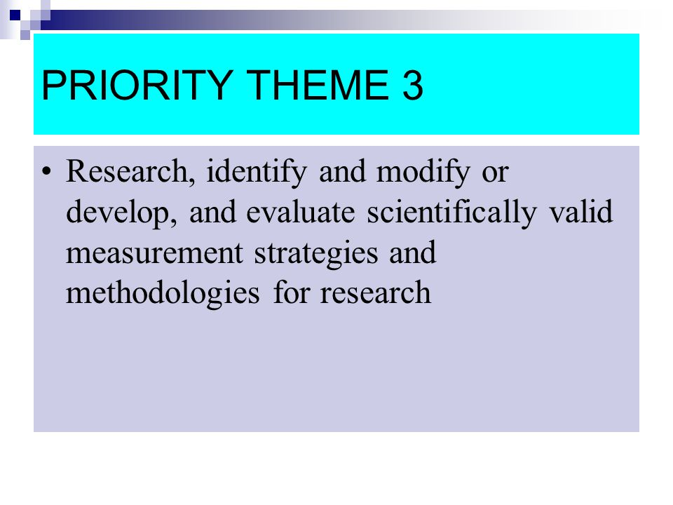 PRIORITY THEME 3 Research, identify and modify or develop, and evaluate scientifically valid measurement strategies and methodologies for research.