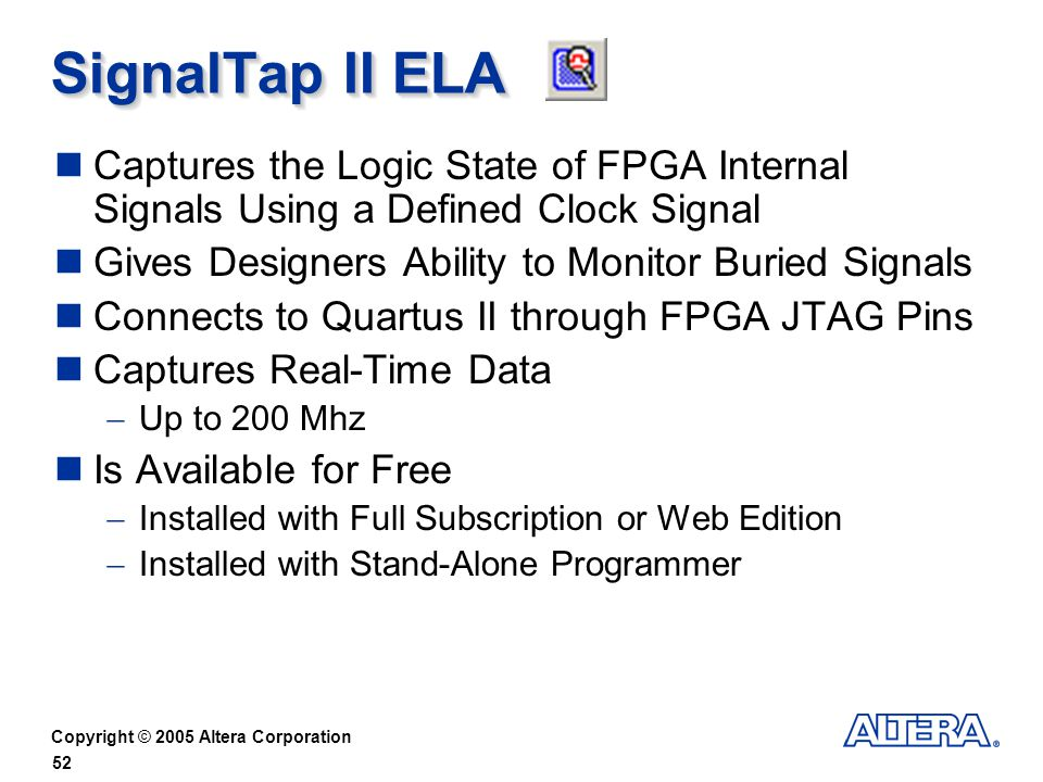 SignalTap II ELA Captures the Logic State of FPGA Internal Signals Using a Defined Clock Signal. Gives Designers Ability to Monitor Buried Signals.