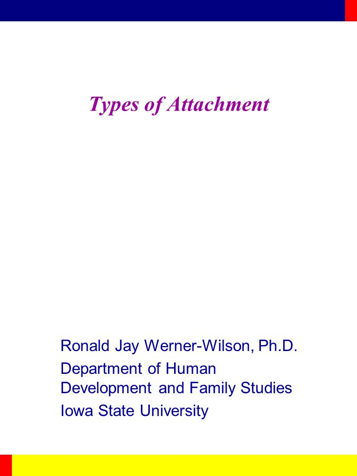 Types of Attachment Ronald Jay Werner-Wilson, Ph.D.
