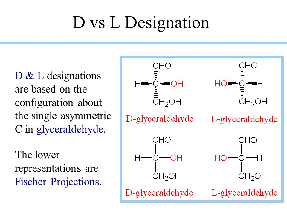 D vs L Designation D & L designations are based on the configuration about the single asymmetric C in glyceraldehyde.