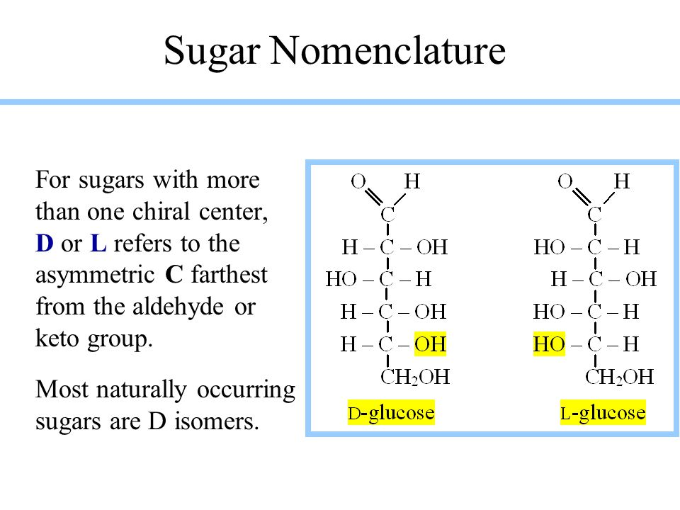 Sugar Nomenclature For sugars with more than one chiral center, D or L refers to the asymmetric C farthest from the aldehyde or keto group.
