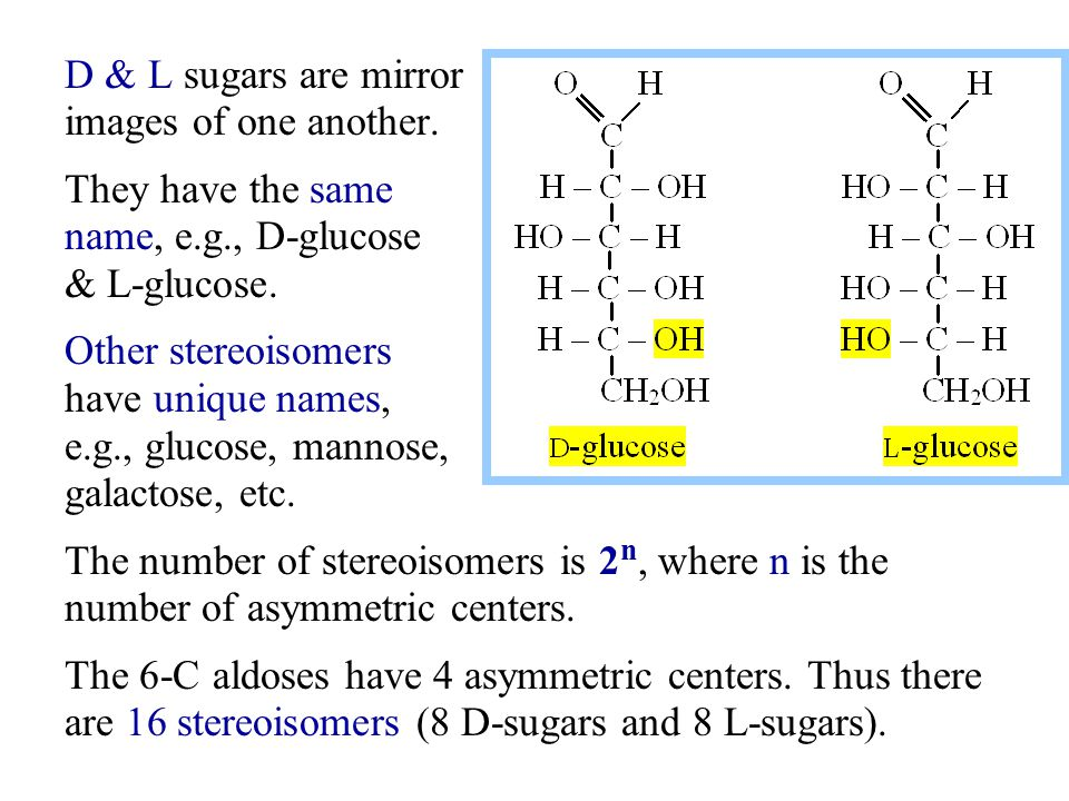 D & L sugars are mirror images of one another. They have the same. name, e.g., D-glucose. & L-glucose.