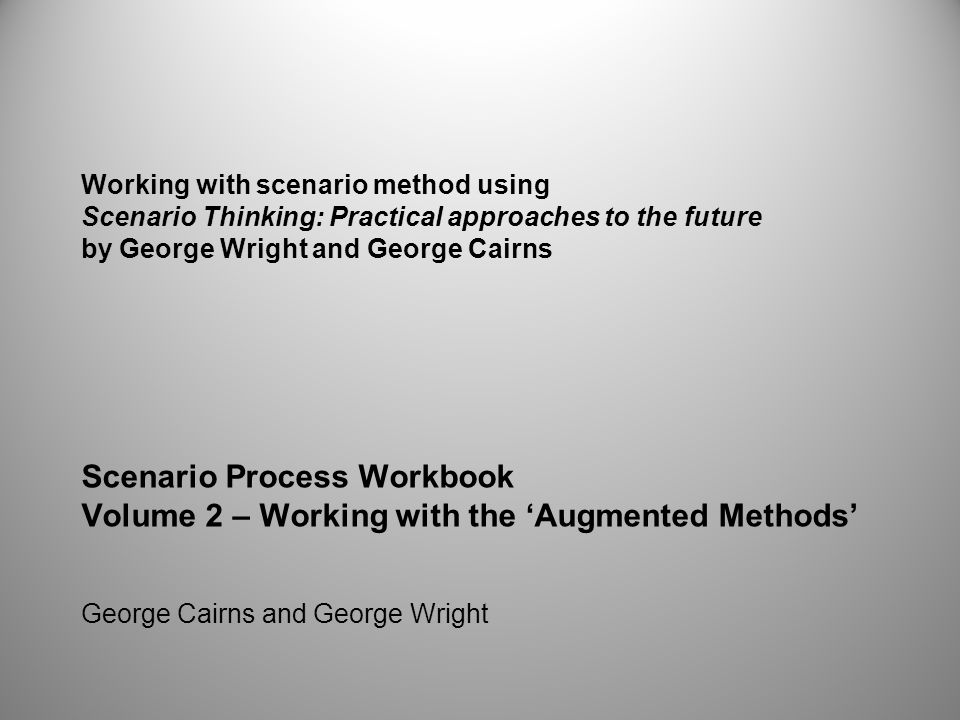 Working with scenario method using Scenario Thinking: Practical approaches to the future by George Wright and George Cairns Scenario Process Workbook Volume 2 – Working with the 'Augmented Methods' George Cairns and George Wright