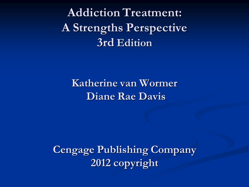 Power Point for Addiction Treatment: A Strengths Perspective 3rd Edition Katherine van Wormer Diane Rae Davis Cengage Publishing Company 2012 copyright