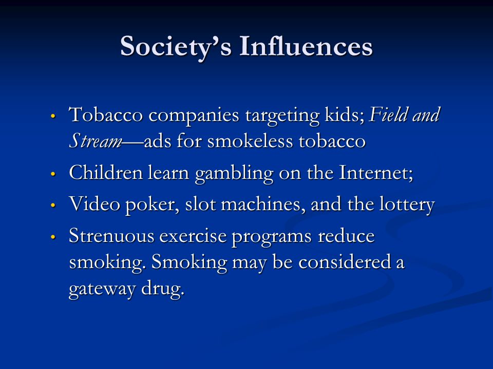 Society's Influences Tobacco companies targeting kids; Field and Stream—ads for smokeless tobacco Children learn gambling on the Internet;