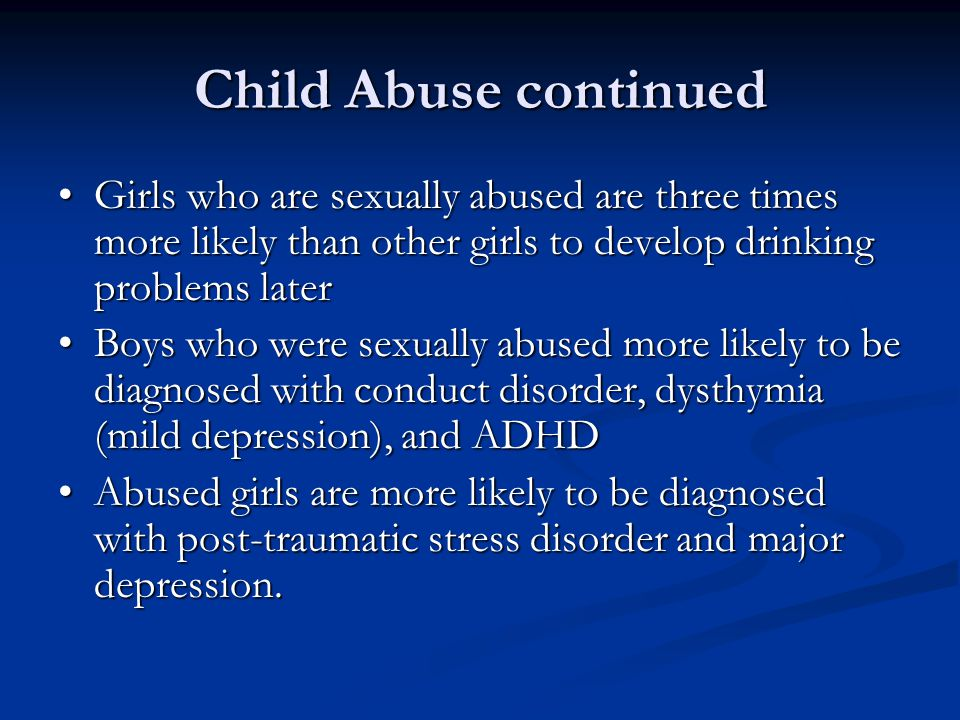 Child Abuse continued • Girls who are sexually abused are three times more likely than other girls to develop drinking problems later.