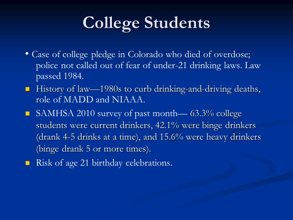 College Students • Case of college pledge in Colorado who died of overdose; police not called out of fear of under-21 drinking laws. Law passed 1984.