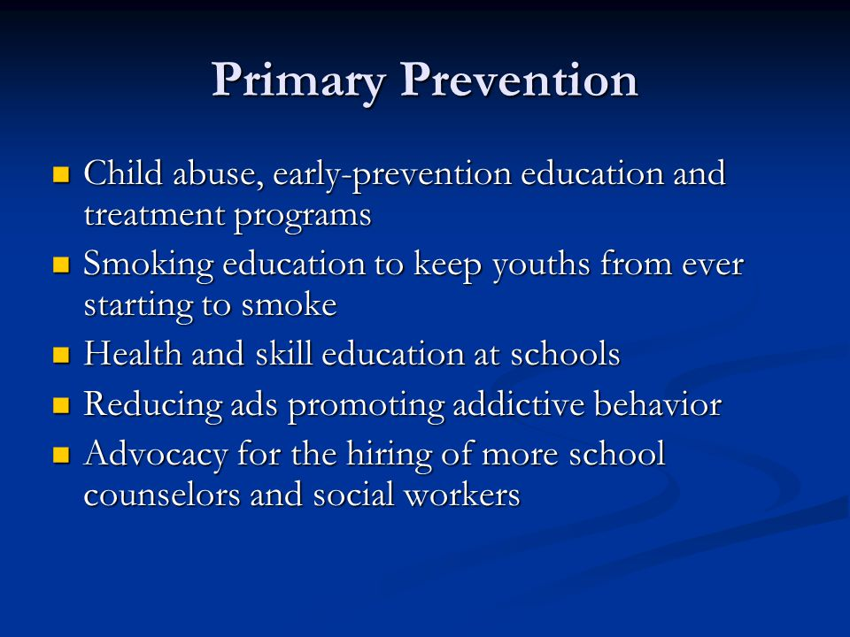 Primary Prevention Child abuse, early-prevention education and treatment programs. Smoking education to keep youths from ever starting to smoke.