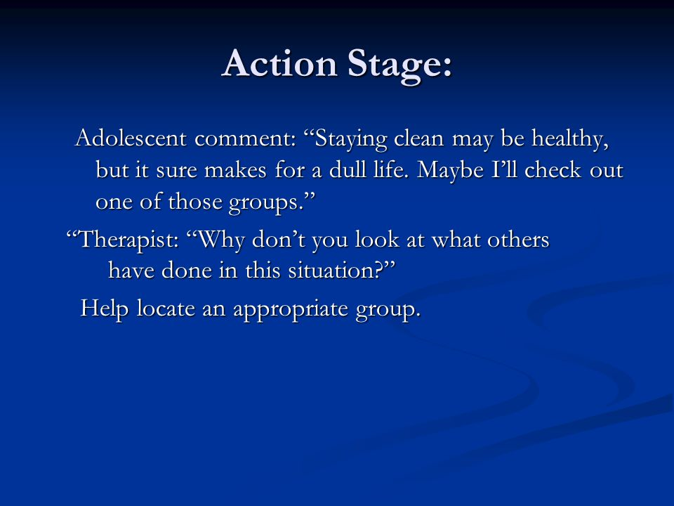 Action Stage: Adolescent comment: Staying clean may be healthy, but it sure makes for a dull life. Maybe I'll check out one of those groups.