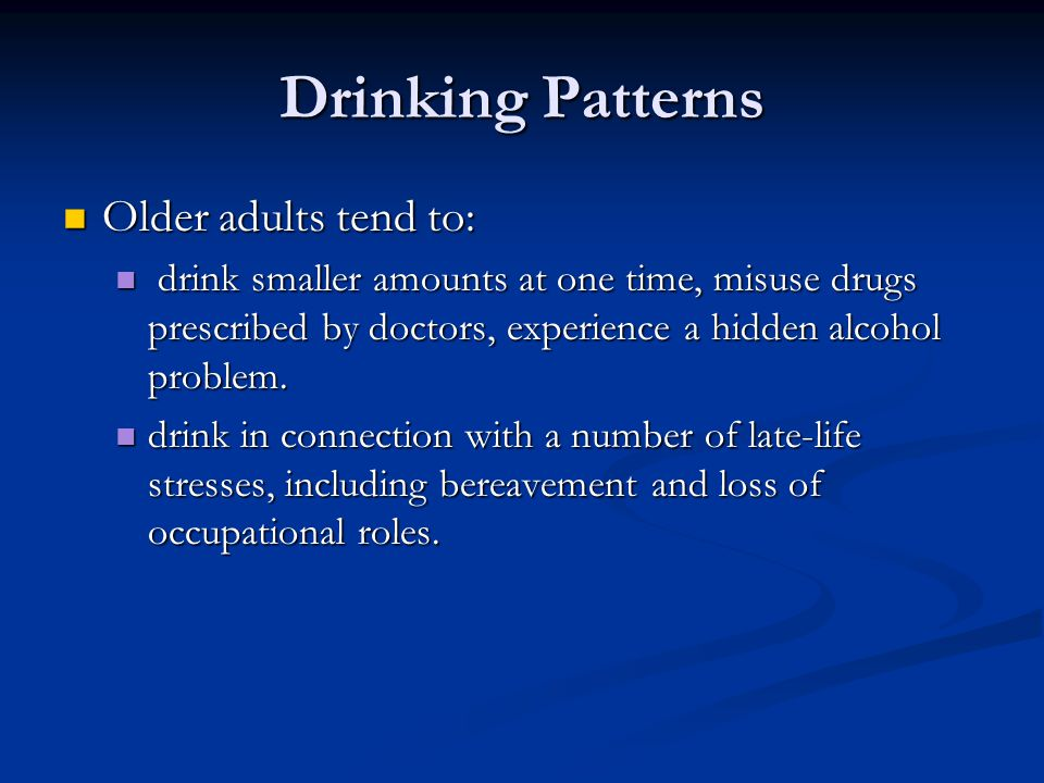Drinking Patterns Older adults tend to: