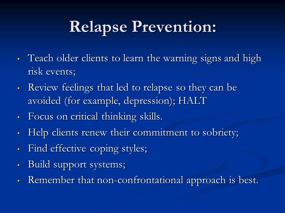 Relapse Prevention: Teach older clients to learn the warning signs and high risk events;