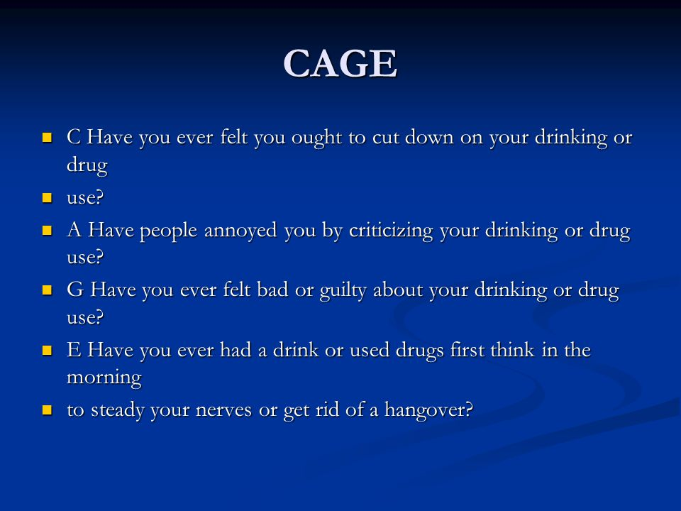 CAGE C Have you ever felt you ought to cut down on your drinking or drug. use A Have people annoyed you by criticizing your drinking or drug use