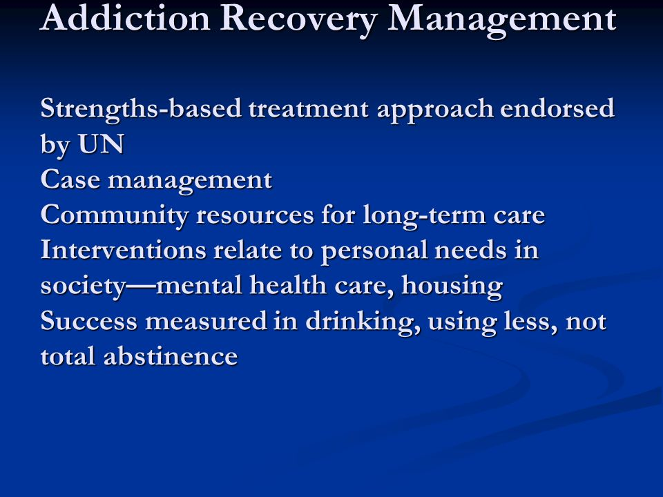 Addiction Recovery Management Strengths-based treatment approach endorsed by UN Case management Community resources for long-term care Interventions relate to personal needs in society—mental health care, housing Success measured in drinking, using less, not total abstinence