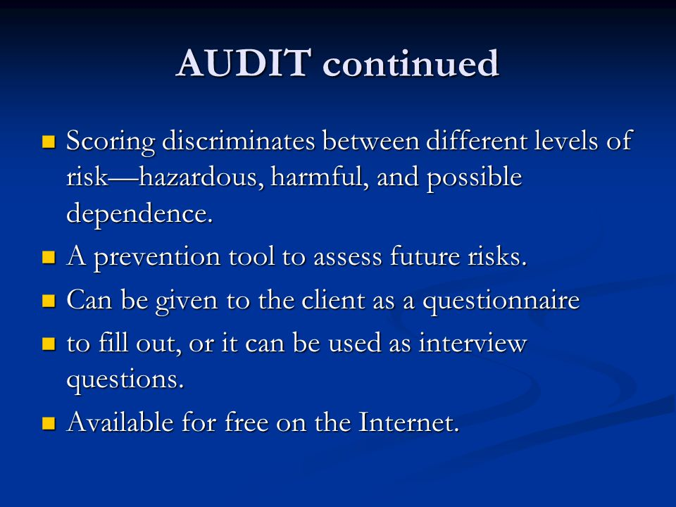 AUDIT continued Scoring discriminates between different levels of risk—hazardous, harmful, and possible dependence.