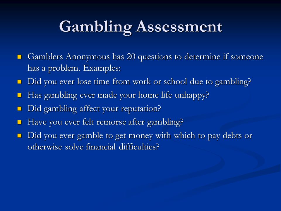 Gambling Assessment Gamblers Anonymous has 20 questions to determine if someone has a problem. Examples: