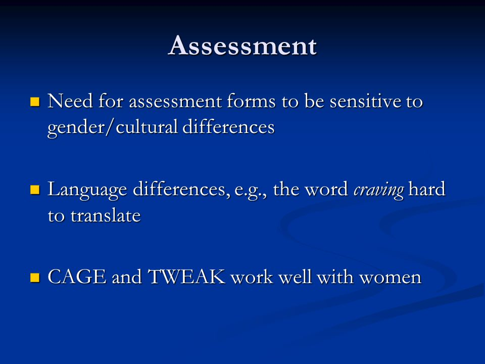 Assessment Need for assessment forms to be sensitive to gender/cultural differences. Language differences, e.g., the word craving hard to translate.