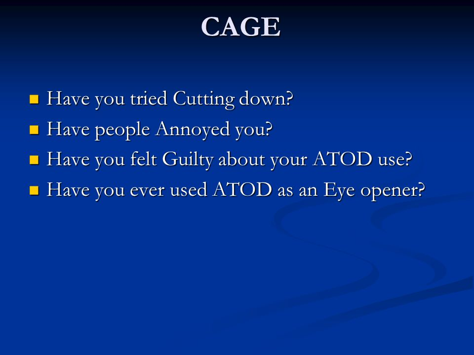 CAGE Have you tried Cutting down Have people Annoyed you