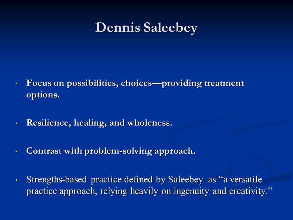 Dennis Saleebey Focus on possibilities, choices—providing treatment options. Resilience, healing, and wholeness.