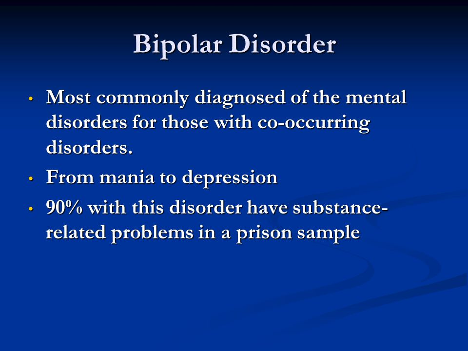 Bipolar Disorder Most commonly diagnosed of the mental disorders for those with co-occurring disorders.