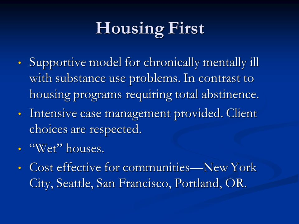 Housing First Supportive model for chronically mentally ill with substance use problems. In contrast to housing programs requiring total abstinence.