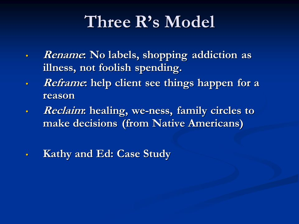 Three R's Model Rename: No labels, shopping addiction as illness, not foolish spending. Reframe: help client see things happen for a reason.