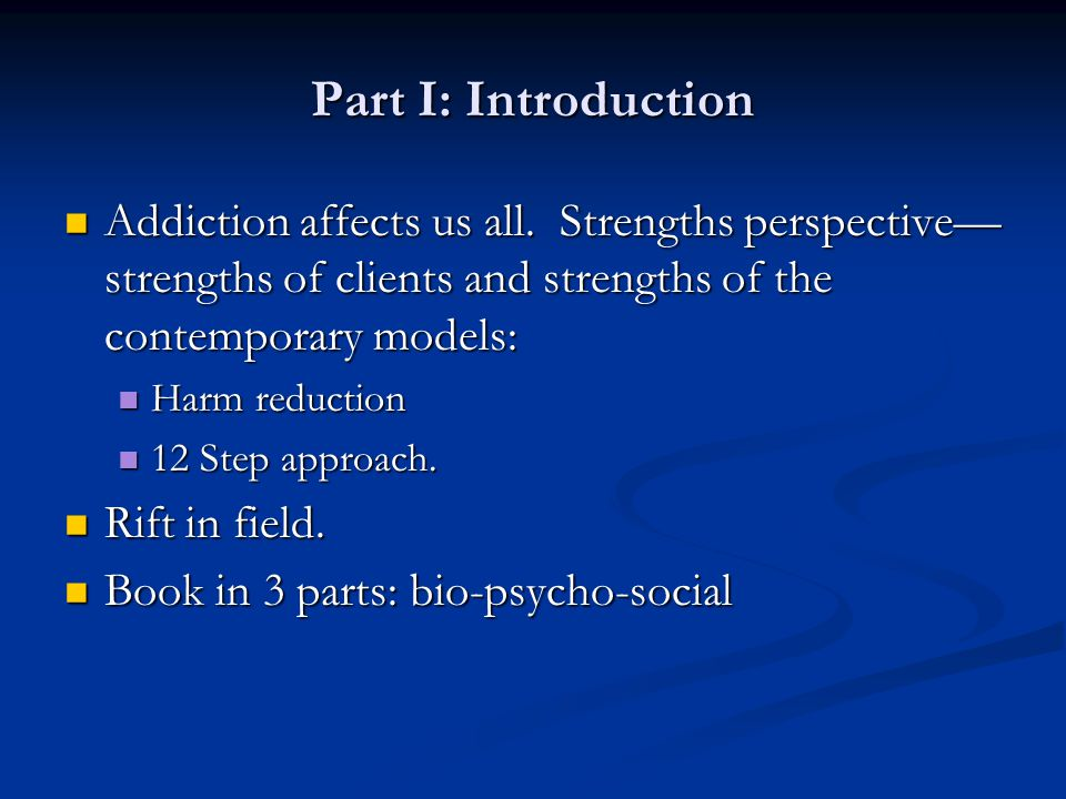 Part I: Introduction Addiction affects us all. Strengths perspective—strengths of clients and strengths of the contemporary models: