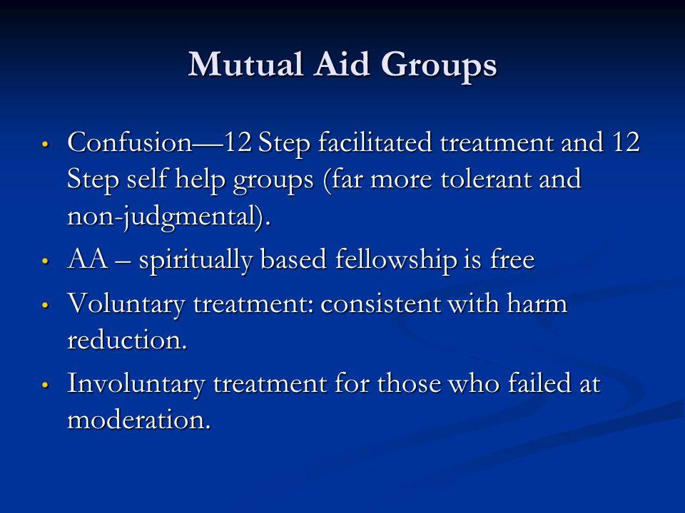 Mutual Aid Groups Confusion—12 Step facilitated treatment and 12 Step self help groups (far more tolerant and non-judgmental).