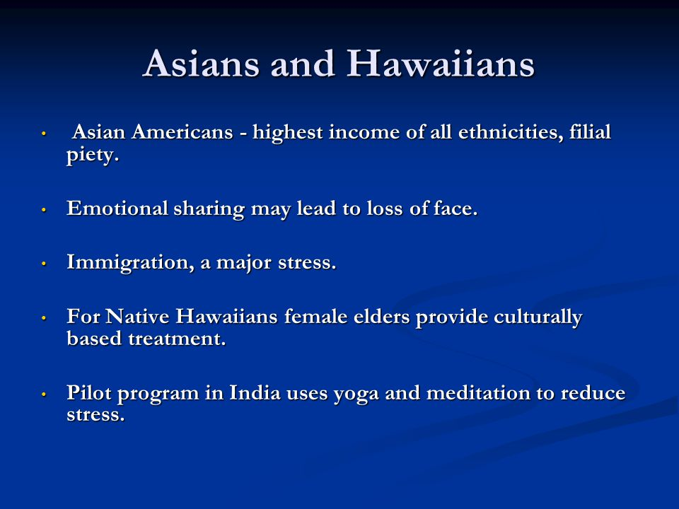 Asians and Hawaiians Asian Americans - highest income of all ethnicities, filial piety. Emotional sharing may lead to loss of face.
