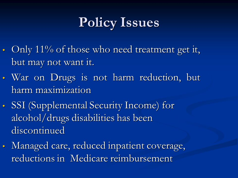 Policy Issues Only 11% of those who need treatment get it, but may not want it. War on Drugs is not harm reduction, but harm maximization.