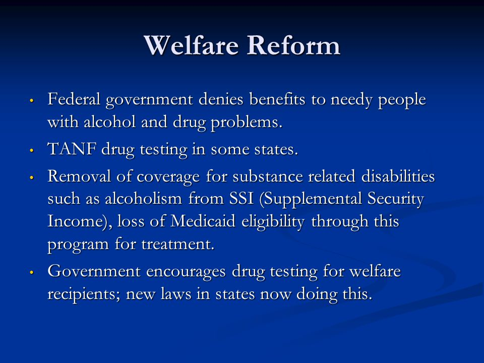 Welfare Reform Federal government denies benefits to needy people with alcohol and drug problems. TANF drug testing in some states.
