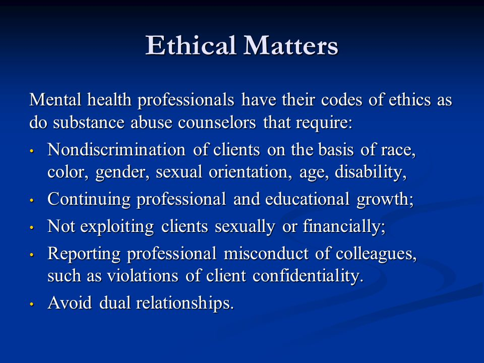 Ethical Matters Mental health professionals have their codes of ethics as do substance abuse counselors that require: