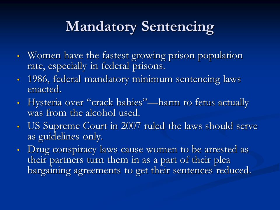Mandatory Sentencing Women have the fastest growing prison population rate, especially in federal prisons.