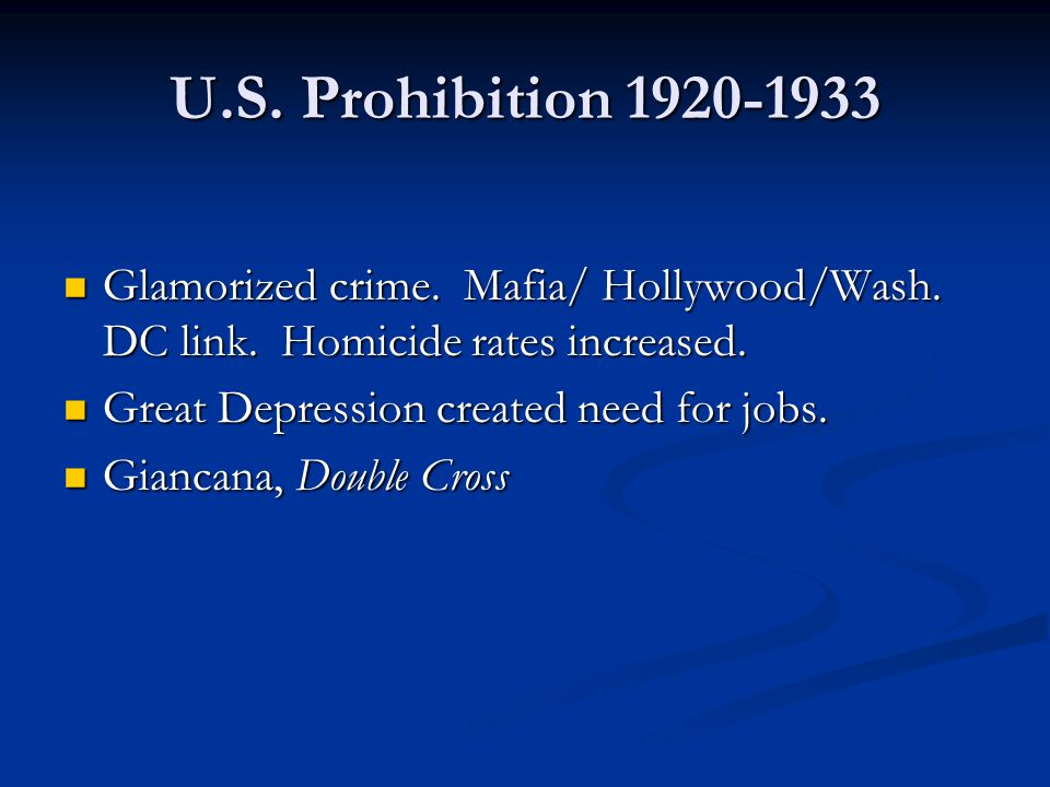 U.S. Prohibition 1920-1933 Glamorized crime. Mafia/ Hollywood/Wash. DC link. Homicide rates increased.