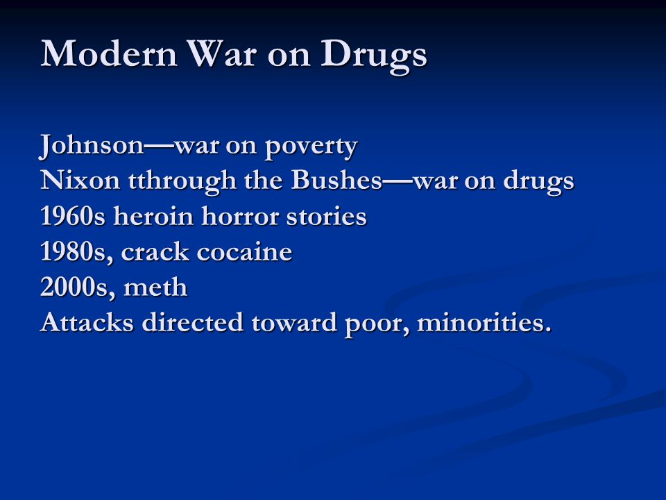 Modern War on Drugs Johnson—war on poverty Nixon tthrough the Bushes—war on drugs 1960s heroin horror stories 1980s, crack cocaine 2000s, meth Attacks directed toward poor, minorities.