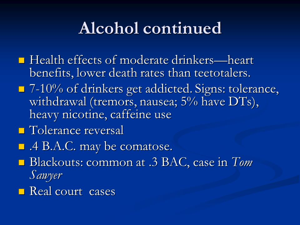 Alcohol continued Health effects of moderate drinkers—heart benefits, lower death rates than teetotalers.