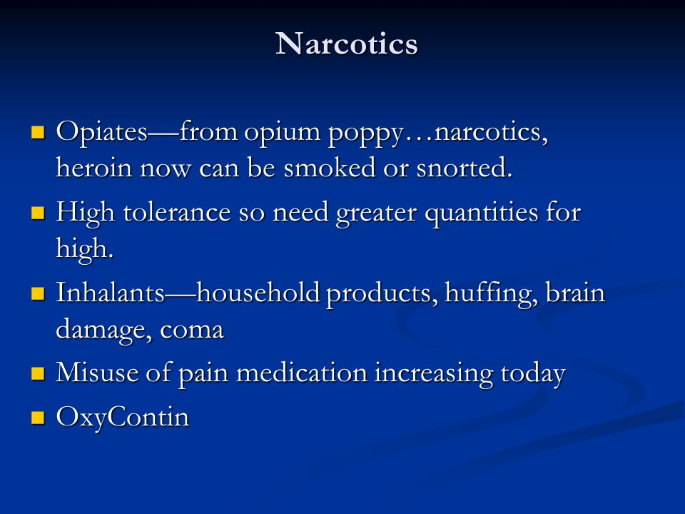 Narcotics Opiates—from opium poppy…narcotics, heroin now can be smoked or snorted. High tolerance so need greater quantities for high.