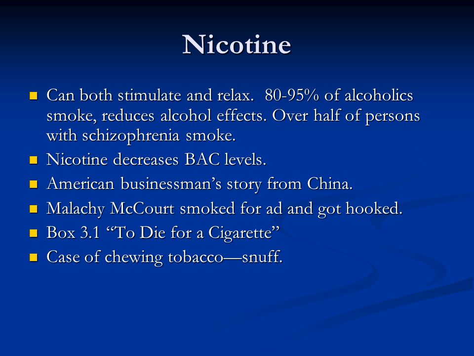 Nicotine Can both stimulate and relax. 80-95% of alcoholics smoke, reduces alcohol effects. Over half of persons with schizophrenia smoke.