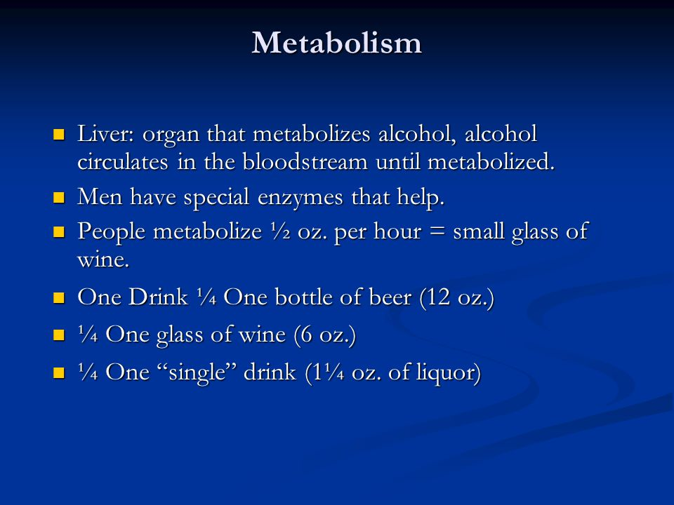 Metabolism Liver: organ that metabolizes alcohol, alcohol circulates in the bloodstream until metabolized.