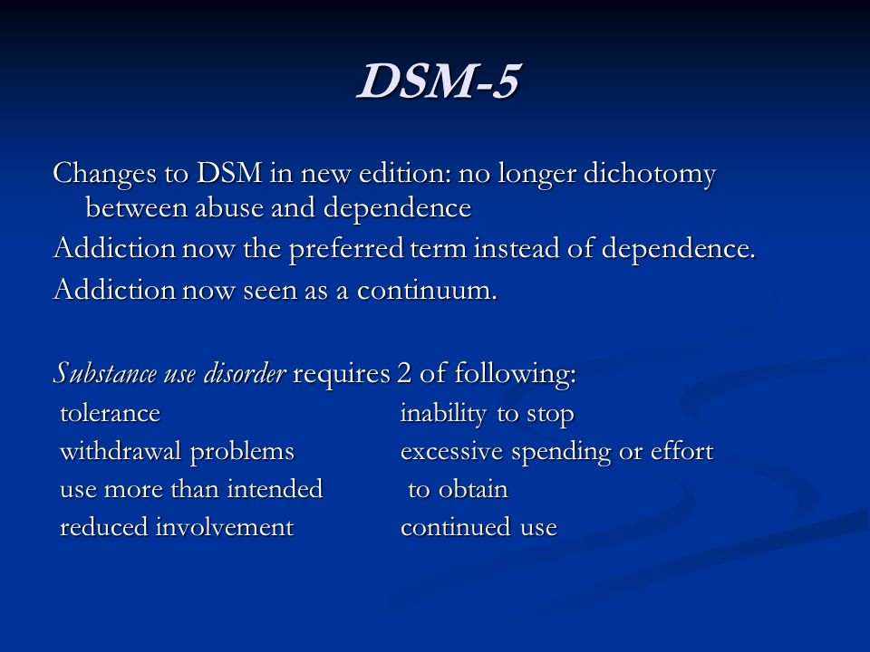 DSM-5 Changes to DSM in new edition: no longer dichotomy between abuse and dependence. Addiction now the preferred term instead of dependence.