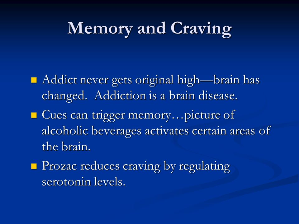Memory and Craving Addict never gets original high—brain has changed. Addiction is a brain disease.