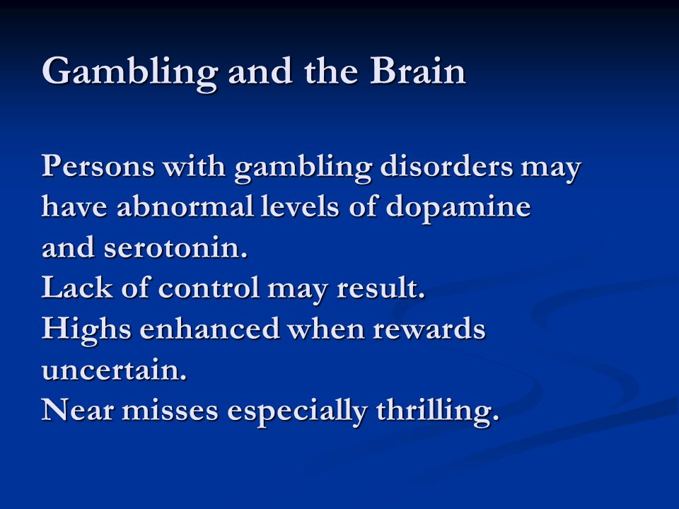 Gambling and the Brain Persons with gambling disorders may have abnormal levels of dopamine and serotonin.
