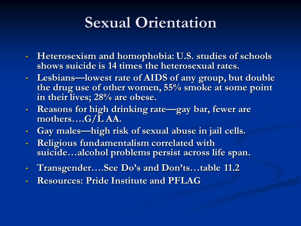Sexual Orientation Heterosexism and homophobia: U.S. studies of schools shows suicide is 14 times the heterosexual rates.