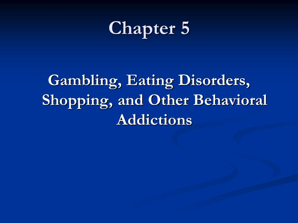 Gambling, Eating Disorders, Shopping, and Other Behavioral Addictions