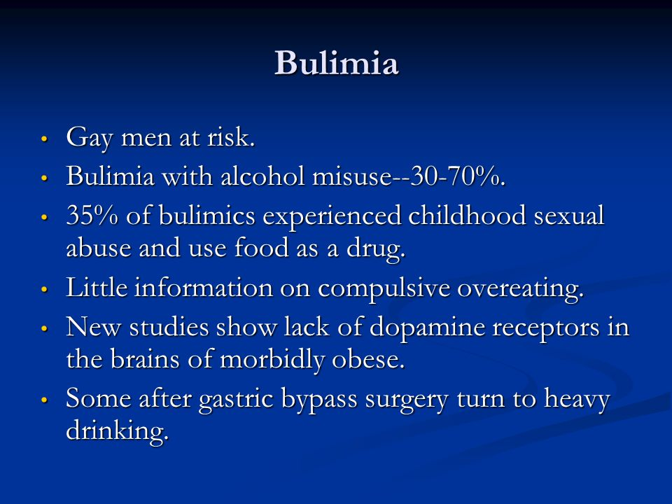 Bulimia Gay men at risk. Bulimia with alcohol misuse--30-70%.