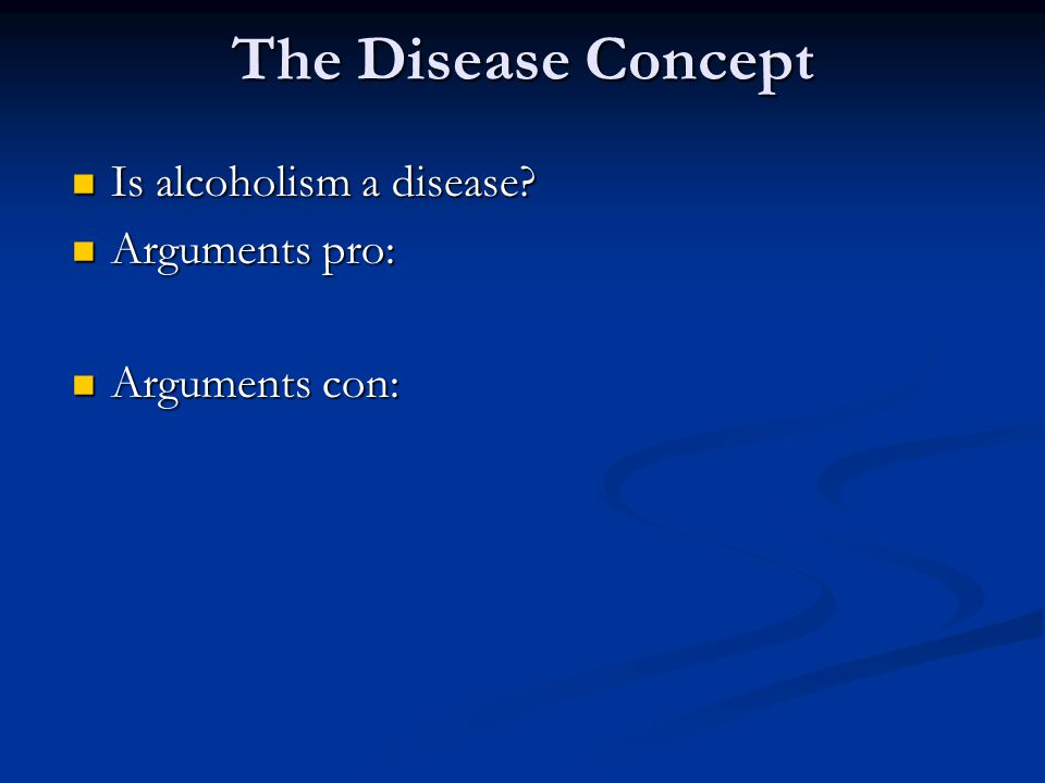 The Disease Concept Is alcoholism a disease Arguments pro: