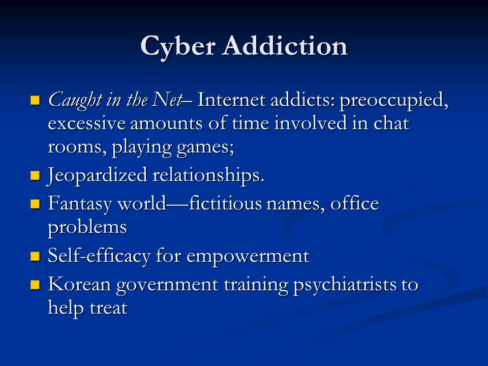 Cyber Addiction Caught in the Net– Internet addicts: preoccupied, excessive amounts of time involved in chat rooms, playing games;