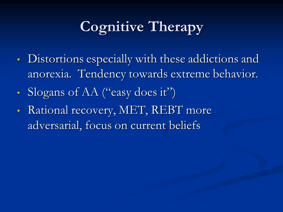 Cognitive Therapy Distortions especially with these addictions and anorexia. Tendency towards extreme behavior.