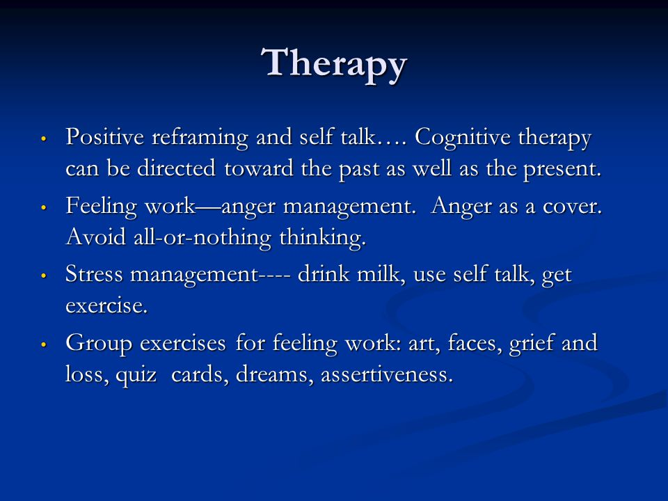 Therapy Positive reframing and self talk…. Cognitive therapy can be directed toward the past as well as the present.