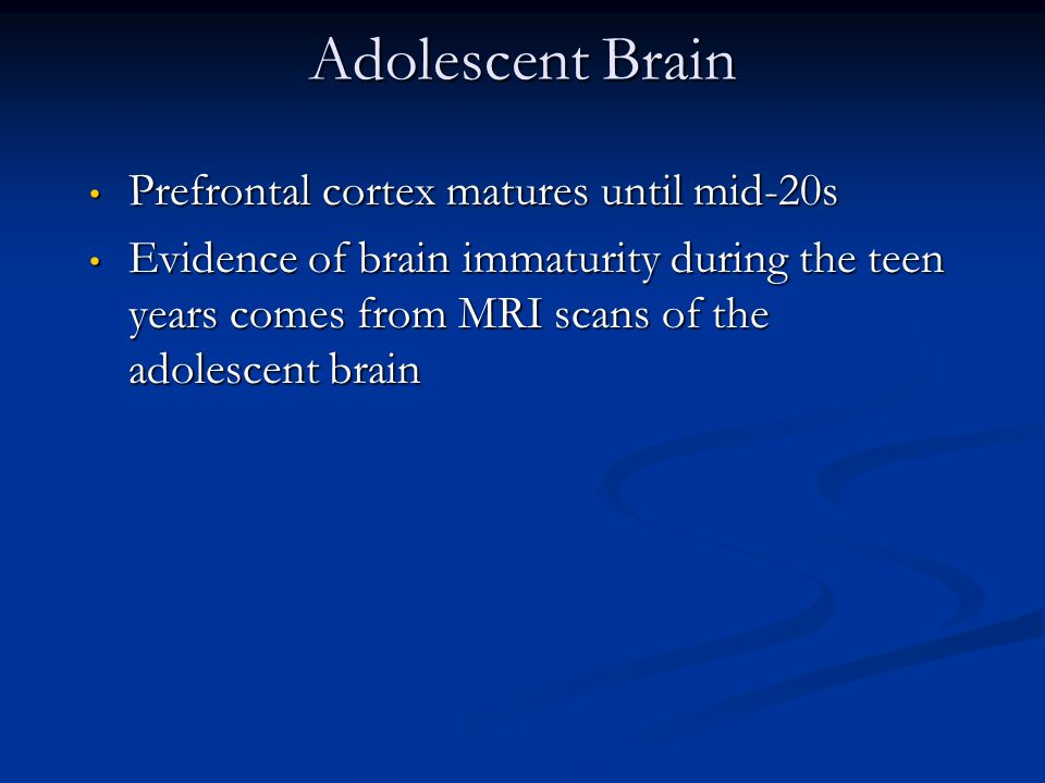 Adolescent Brain Prefrontal cortex matures until mid-20s